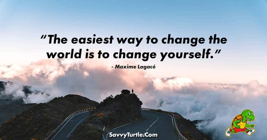 The easiest way to change the world is to change yourself