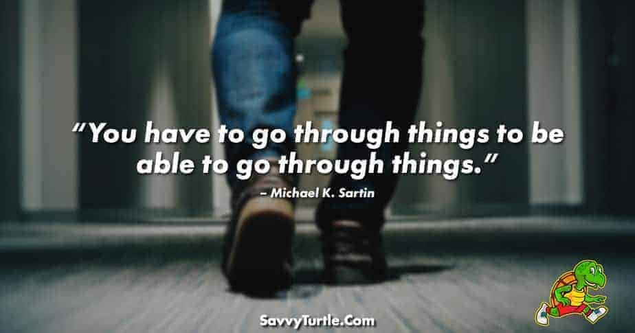 You have to go through things to be able to go through things
