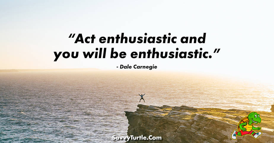 Act enthusiastic and you will be enthusiastic