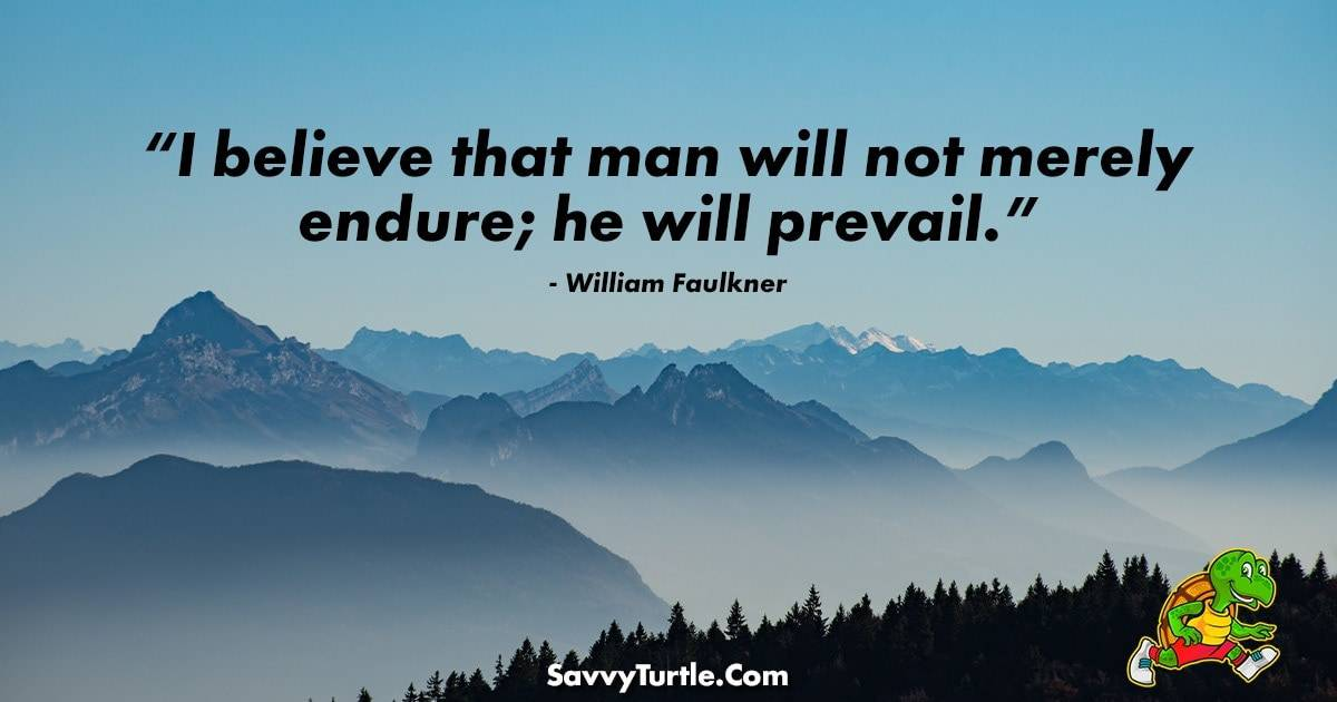 I believe that man will not merely endure he will prevail
