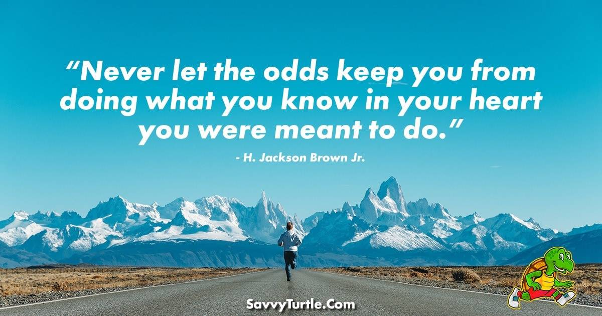 Never let the odds keep you from doing what you know