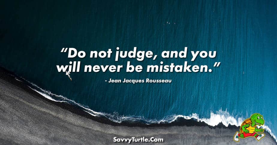 Do not judge and you will never be mistaken