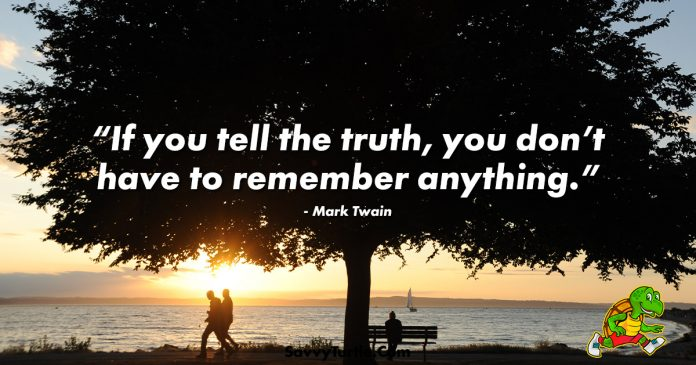 If you tell the truth you dont have to remember anything