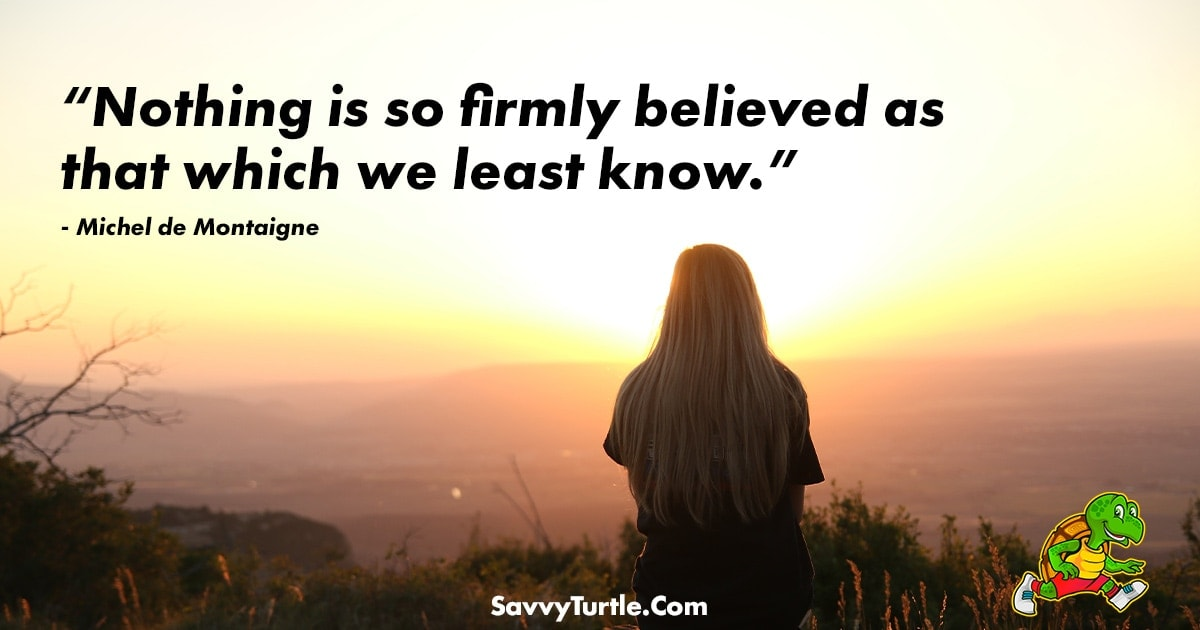 Nothing is so firmly believed as that which we least know