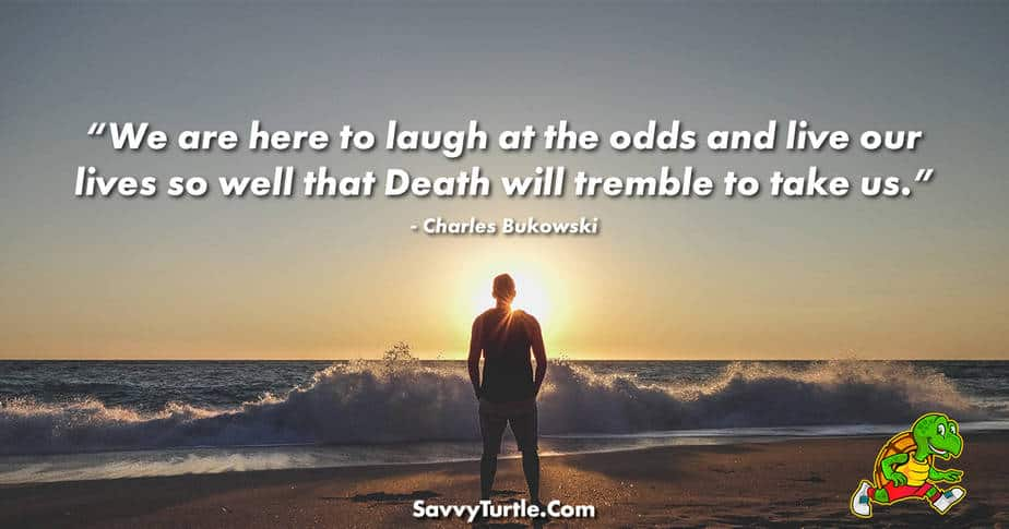 We are here to laugh at the odds and live our lives