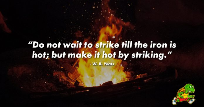 Do not wait to strike till the iron is hot