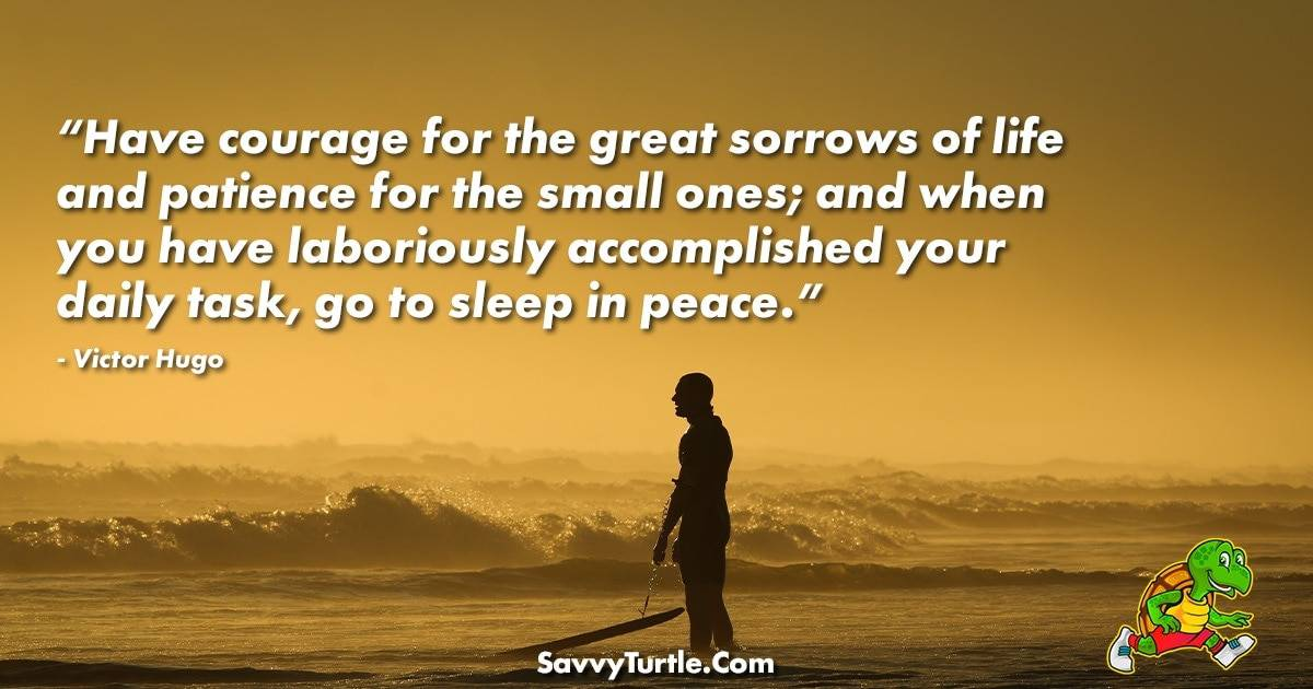 Have courage for the great sorrows of life
