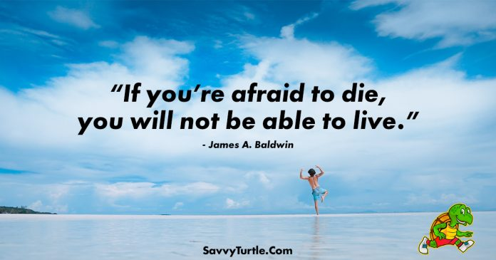 If youre afraid to die you will not be able to live