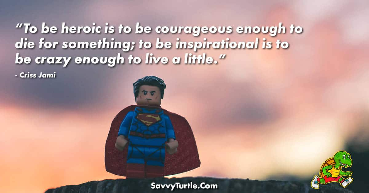 To be heroic is to be courageous enough to die for