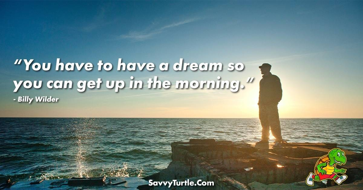 You have to have a dream so you can get up in the morning