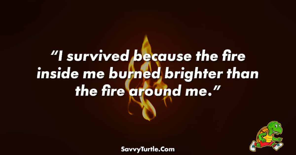 I survived because the fire inside me burned brighter