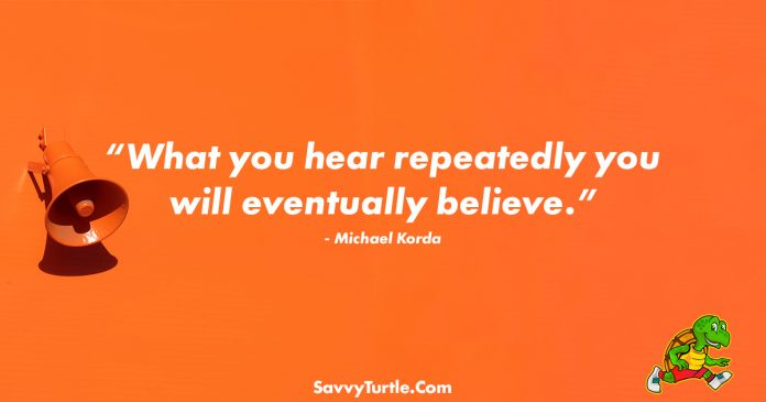 What you hear repeatedly you will eventually believe