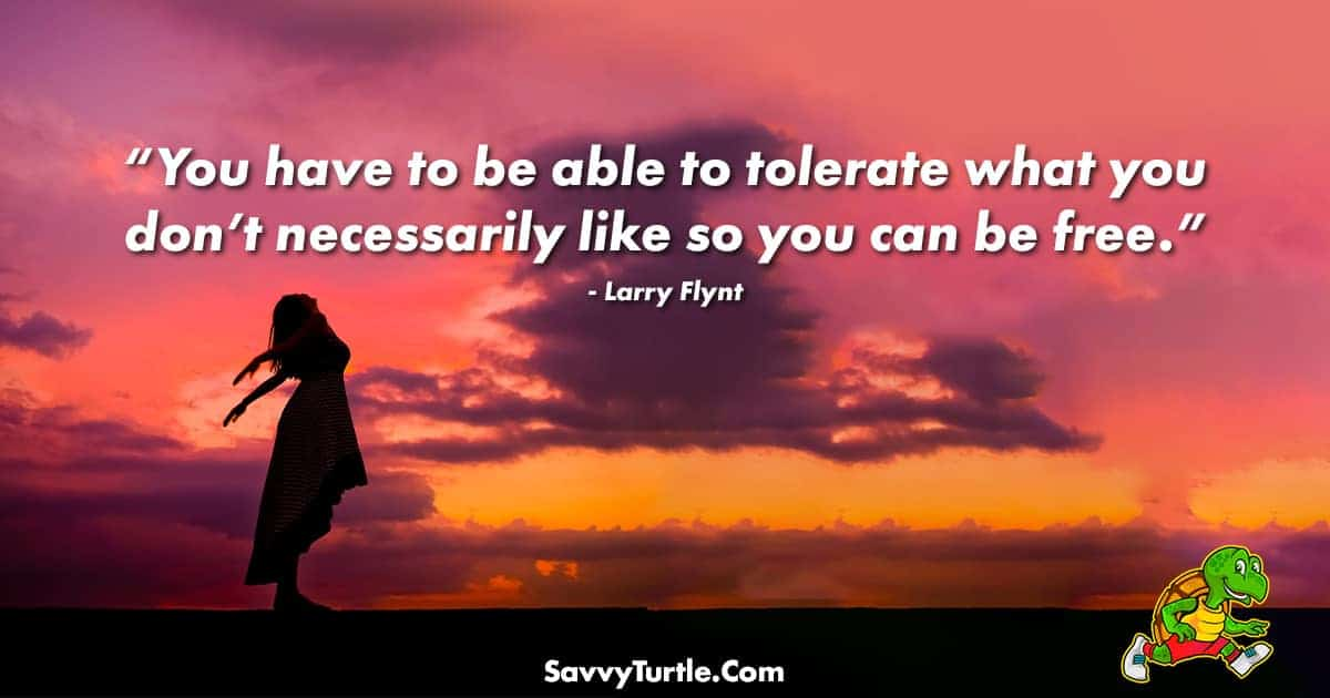 You have to be able to tolerate what you dont necessarily