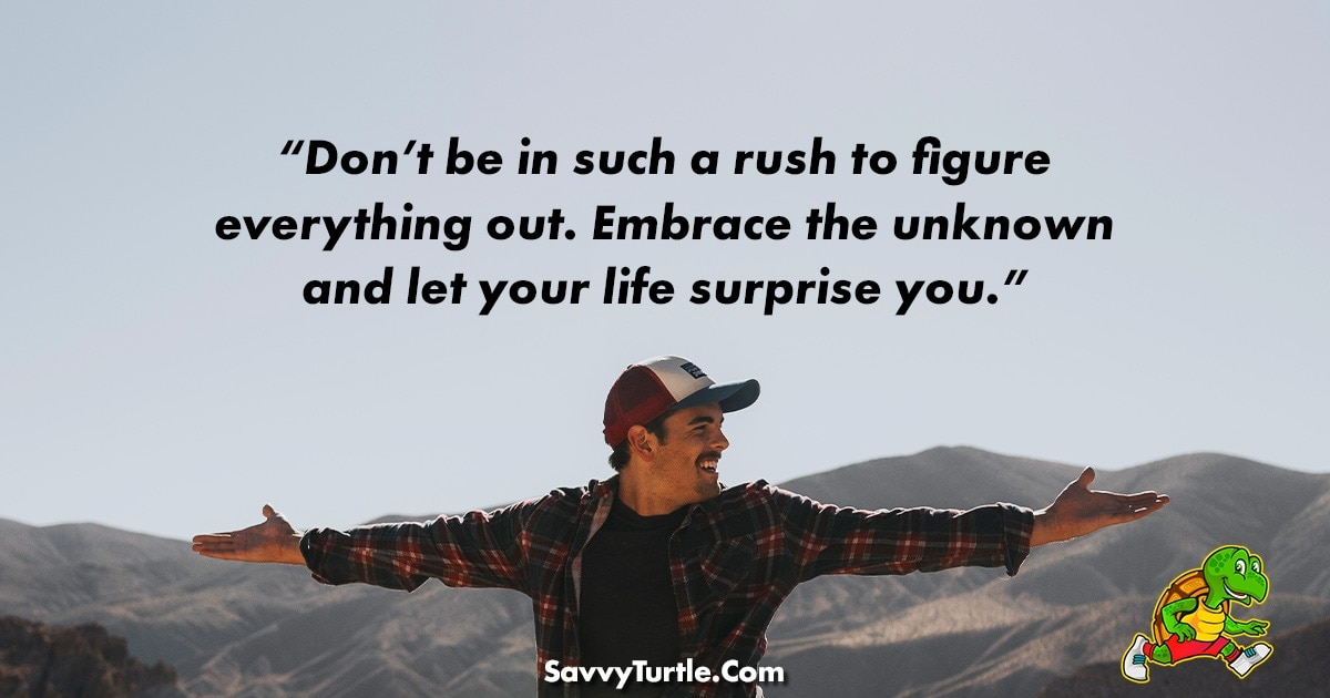Dont be in such a rush to figure everything out