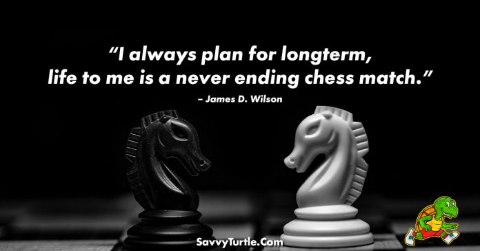 I always plan for longterm life to me is a never ending chess match
