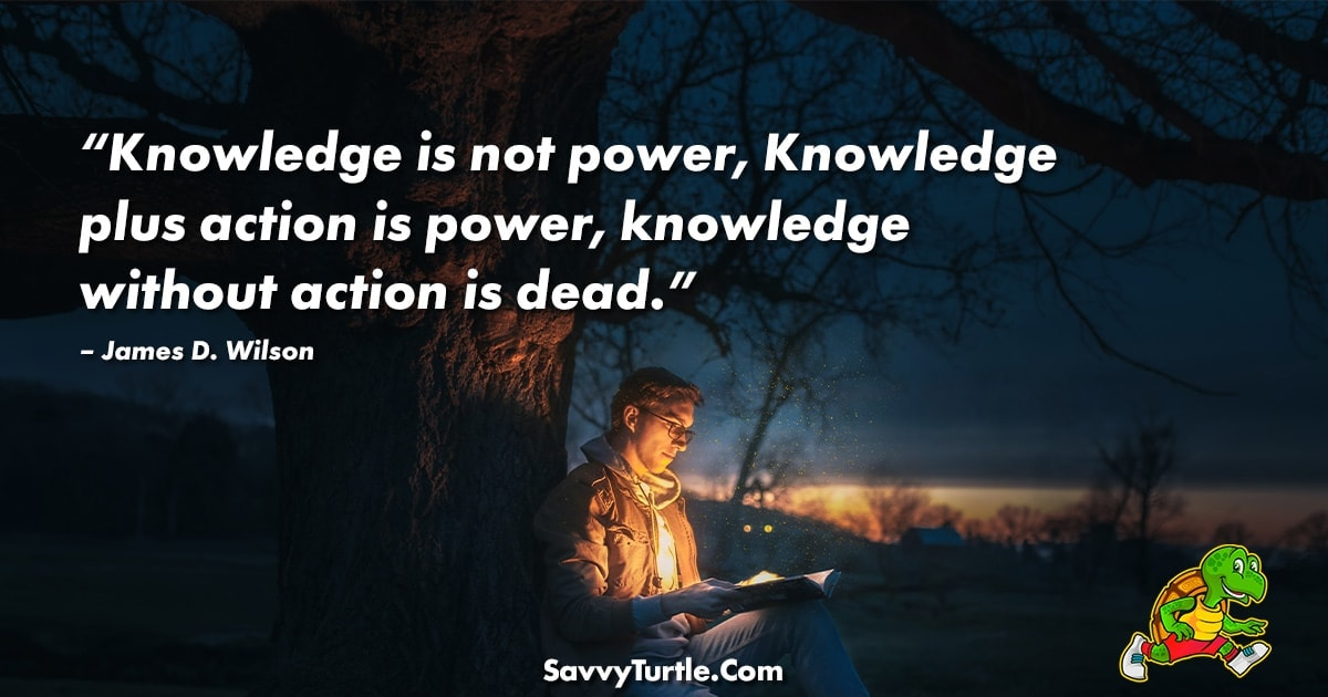 Knowledge is not power Knowledge plus action is power