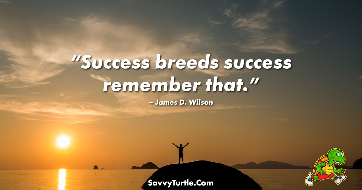 Success breeds success remember that