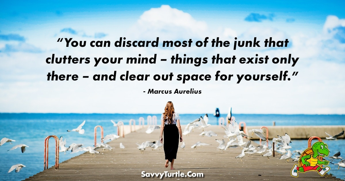 You can discard most of the junk that clutters your mind