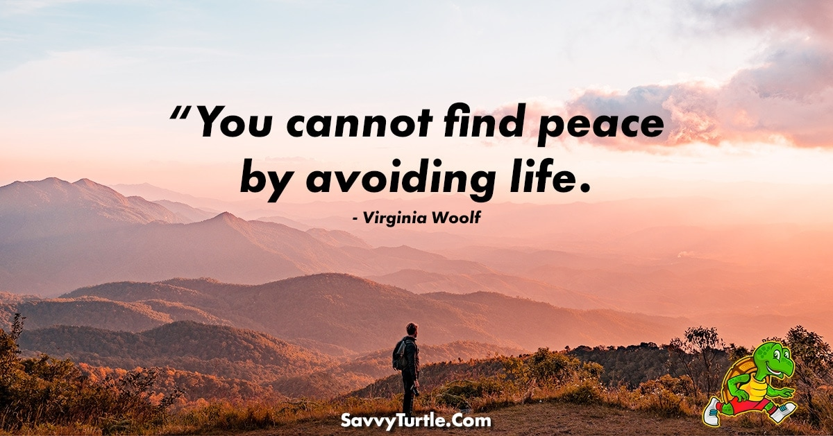 You cannot find peace by avoiding life