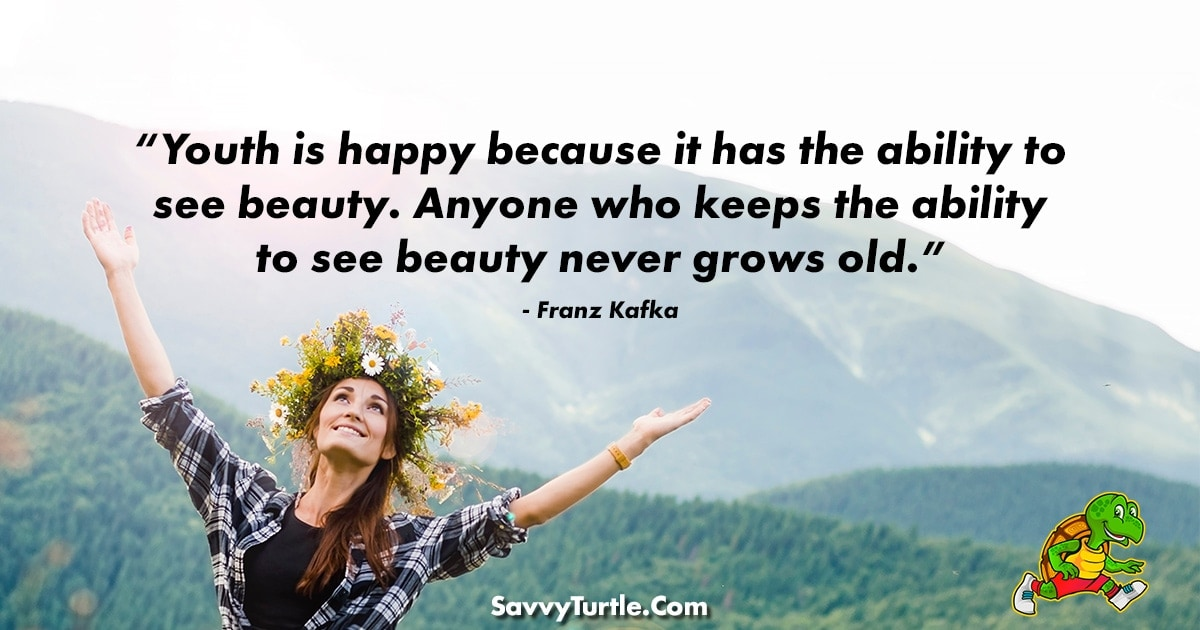 Youth is happy because it has the ability to see beauty