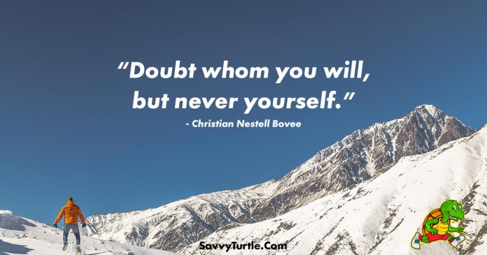 Doubt whom you will but never yourself