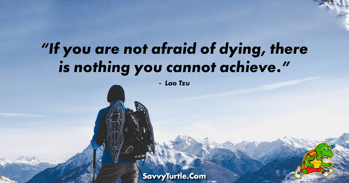If you are not afraid of dying there is nothing you cannot achieve
