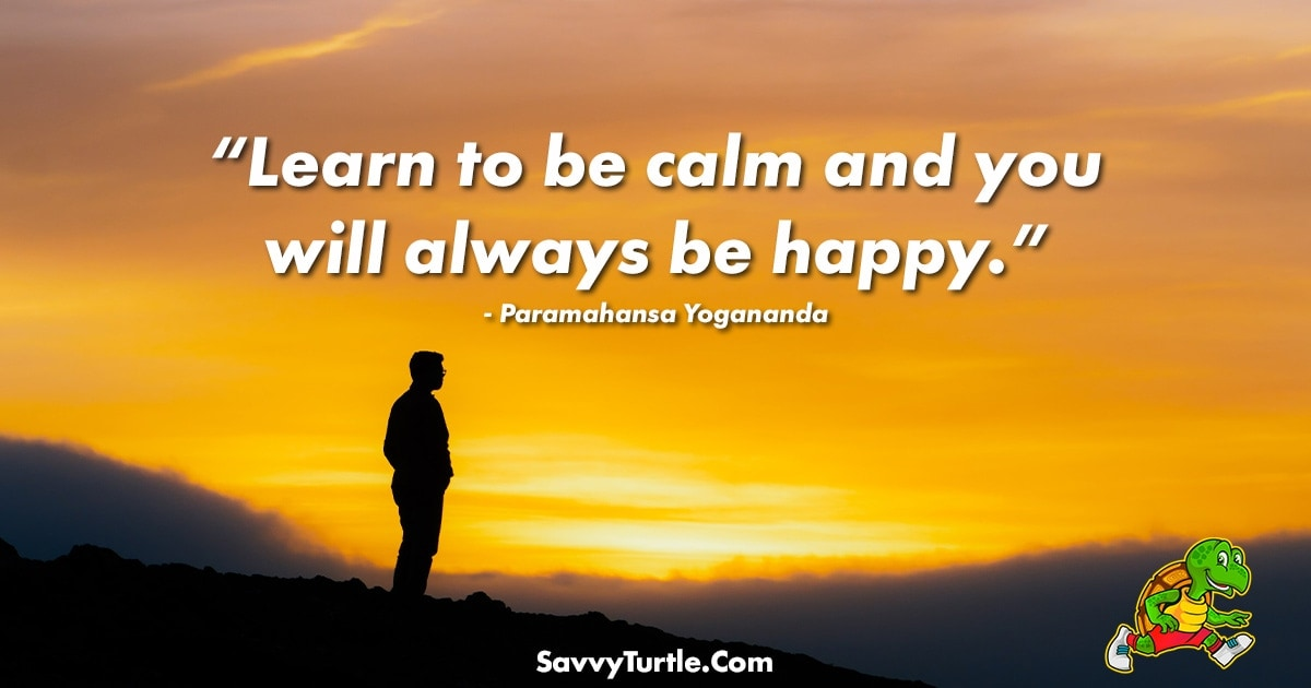 Learn to be calm and you will always be happy