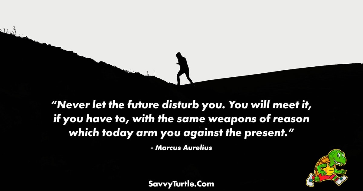 Never let the future disturb you