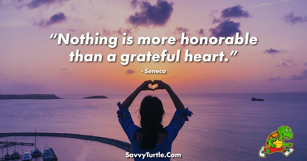 Nothing is more honorable than a grateful heart