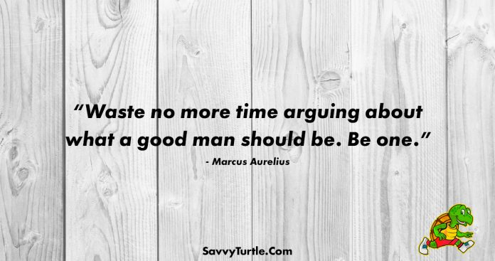 Waste no more time arguing about what a good man
