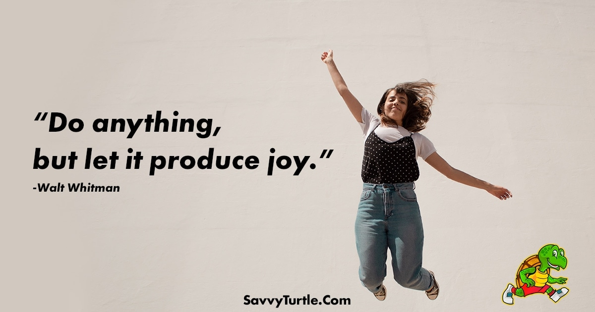 Do anything but let it produce joy