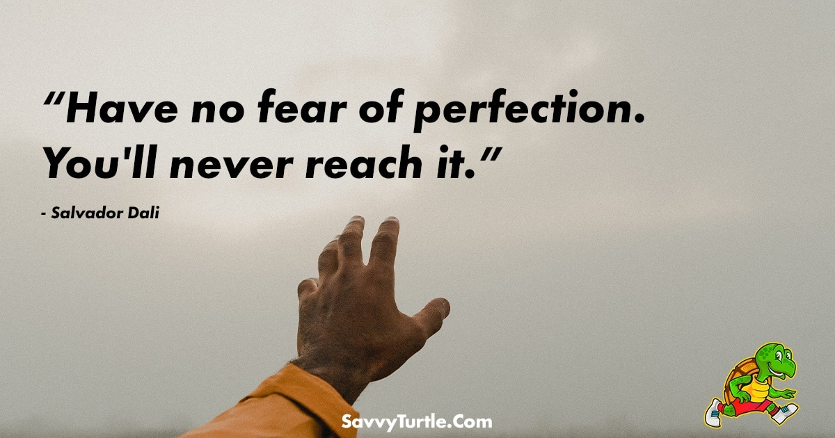 Have no fear of perfection Youll never reach it