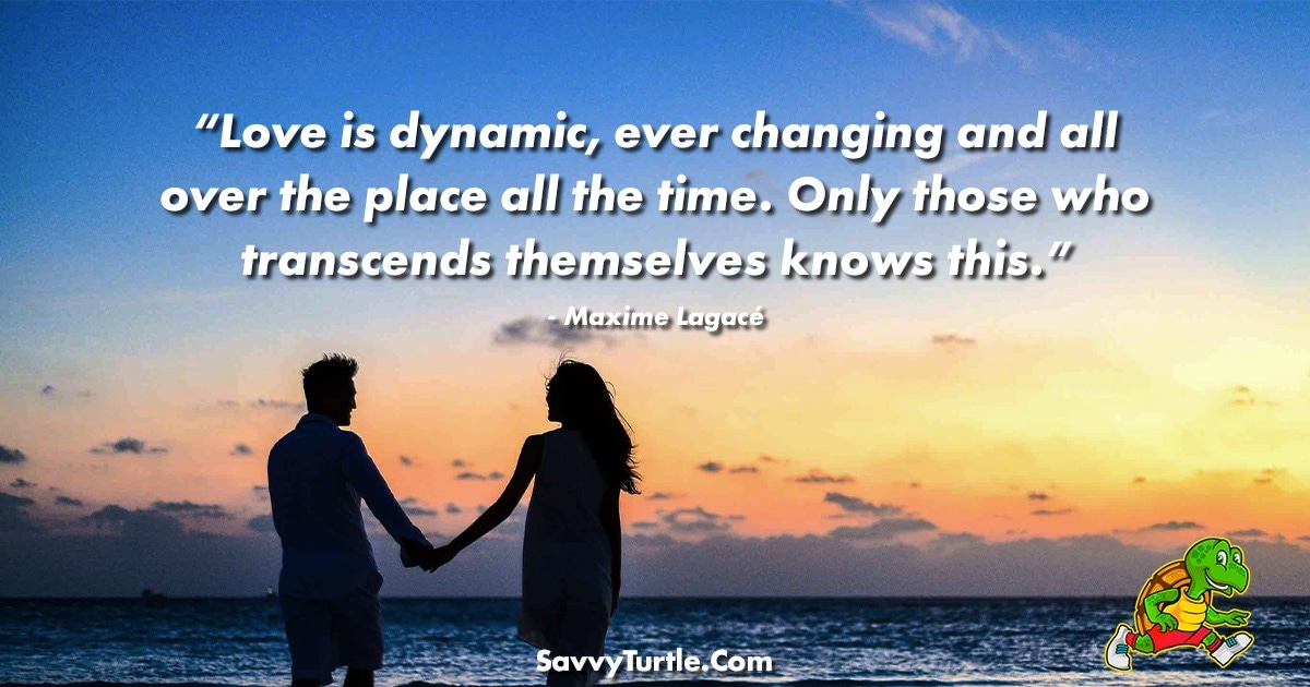 Love is dynamic ever changing and all over the place