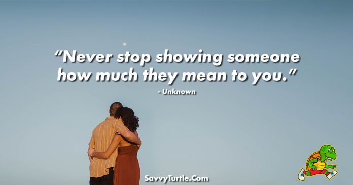 Never stop showing someone how much they mean to you