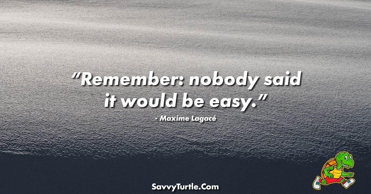 Remember nobody said it would be easy