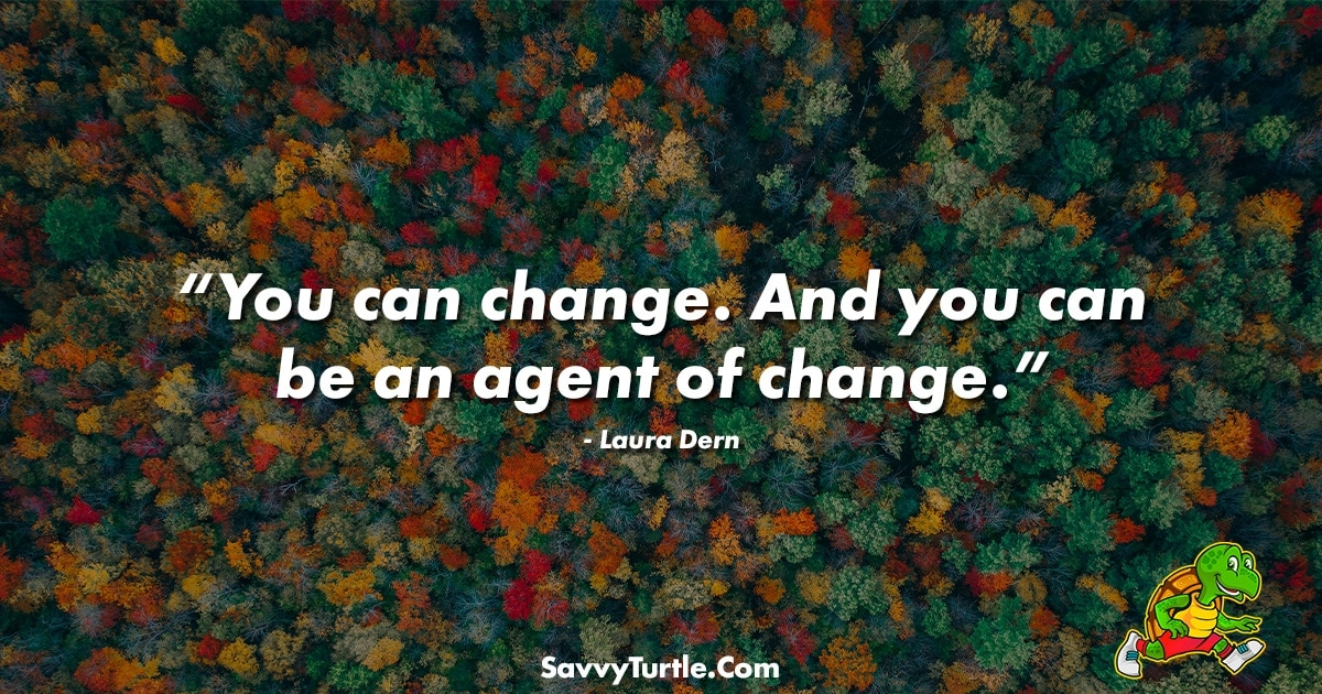 You can change And you can be an agent of change