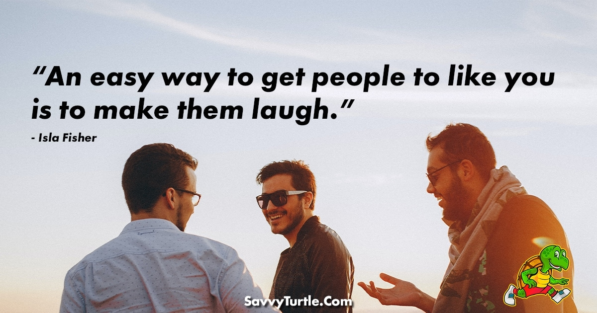 An easy way to get people to like you is to make them laugh