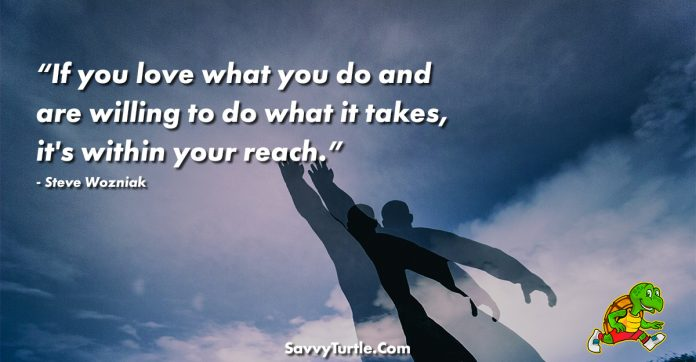 If you love what you do and are willing to do what it takes