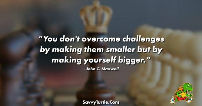 You dont overcome challenges by making them smaller